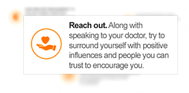 Reach out. Along with speaking to your doctor, try to surround yourself with positive influences and people you can trust to encourage you